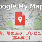 Googleマイマップの公開方法。共有、埋め込み、プレビュー、デフォルトビュー【基本編③】