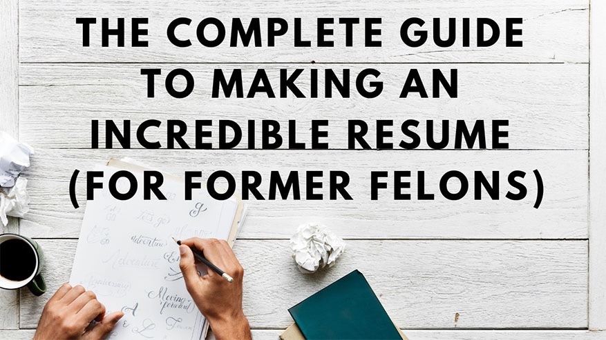 Complete Guide To Making An Incredible Resume For Former Felons