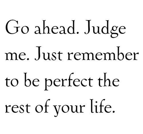 Go ahead Judge me Just remember to be perfect the rest of your - recovery plan