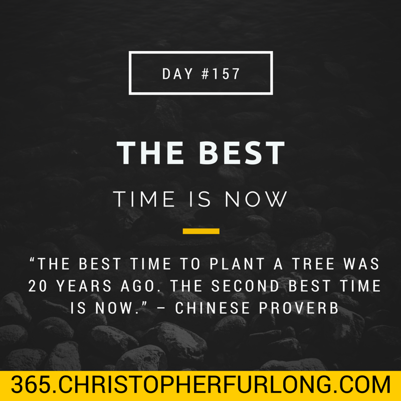 Day #157: The Best Time Is Now