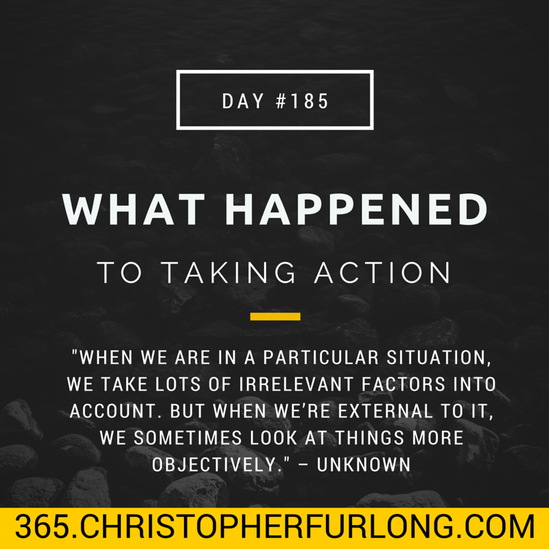 Day #185: What Happened To Taking Action