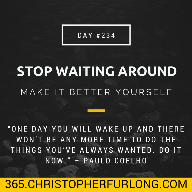 Day #234: Stop Waiting Around For It To Be Better, Make It Better Yourself