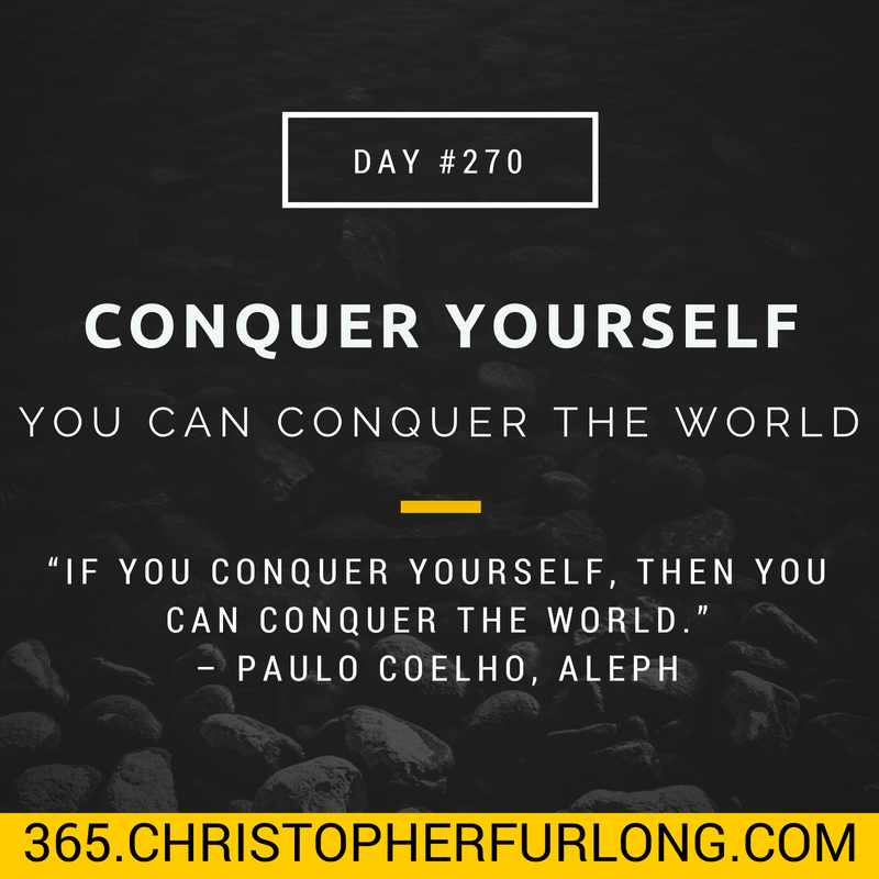 Day #270: Conquer Yourself, Then You Can Conquer The World