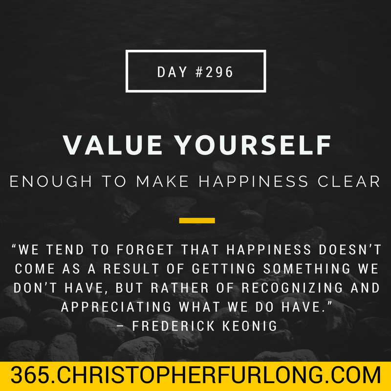 Day #296: Value Yourself Enough To Make Your Happiness Clear