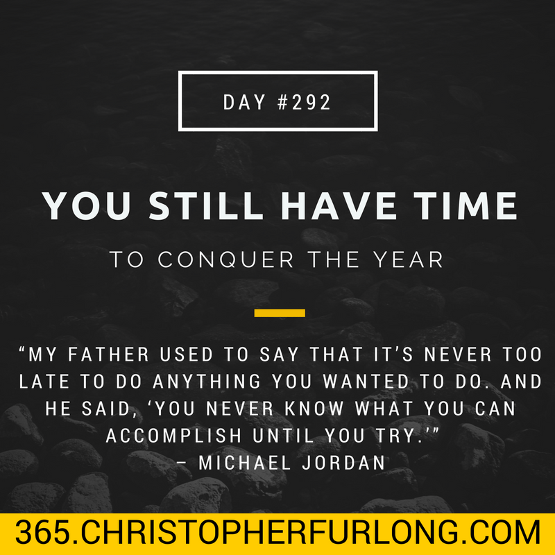 Day #292: You Still Have Time To Conquer The Year