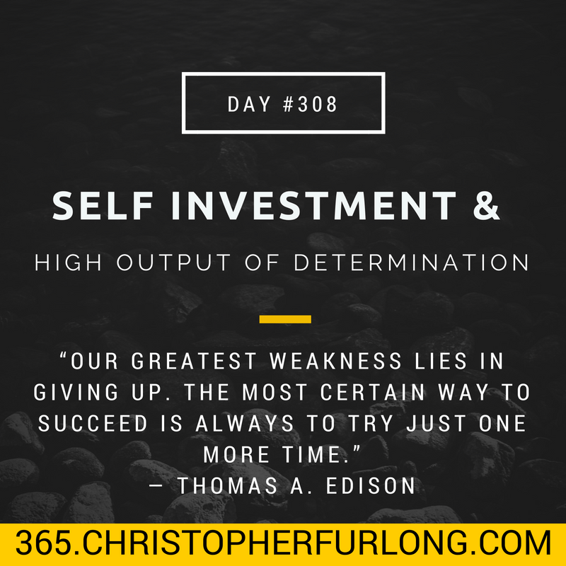 Day #308: Self Investment & High Output Of Determination