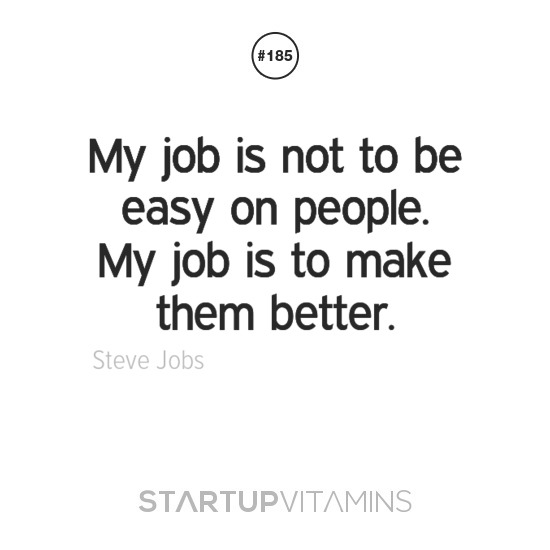 Startup Vitamins \u2014 My job is not to be easy on people My job is to
