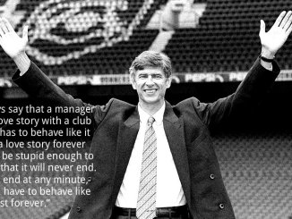 "Arsene Wenger introduced to Highbury with the quote ""I always say that a manager has a love story with a club and he has to behave like it will be a love story forever but not be stupid enough to believe that it will never end. It could end at any minute, but you have to behave like it will last forever."""