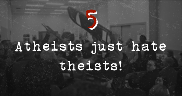 5. Atheists just hate theists!