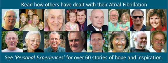 Read how others have dealt with their A-Fib - see 'Personal Experiences' for over 60 stories of hope and inspiration.