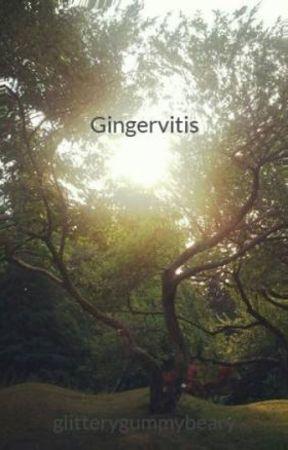 Gingervitis - Gingervitis Part 3 - Wattpad - Gingervitis