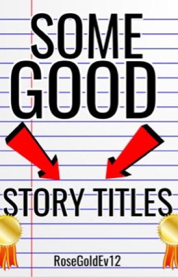 Some Good Story Titles - I think ur great! - Wattpad