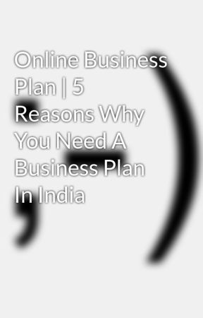 Online Business Plan 5 Reasons Why You Need A Business Plan In - professional business plan