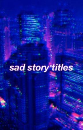 sad story titles - story titles - Wattpad