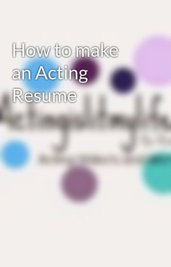 How to make an Acting Resume - Actingislitmylife - Wattpad - how to make a acting resume