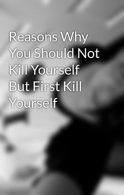Reasons Why You Should Not Kill Yourself But First Kill Yourself - Maegan Street - Wattpad