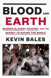 Blood and Earth: Modern Slavery, Ecocide, and the Secret to Saving the World (Random House - Jan. 19, 2016) by Dr. Kevin Bales.