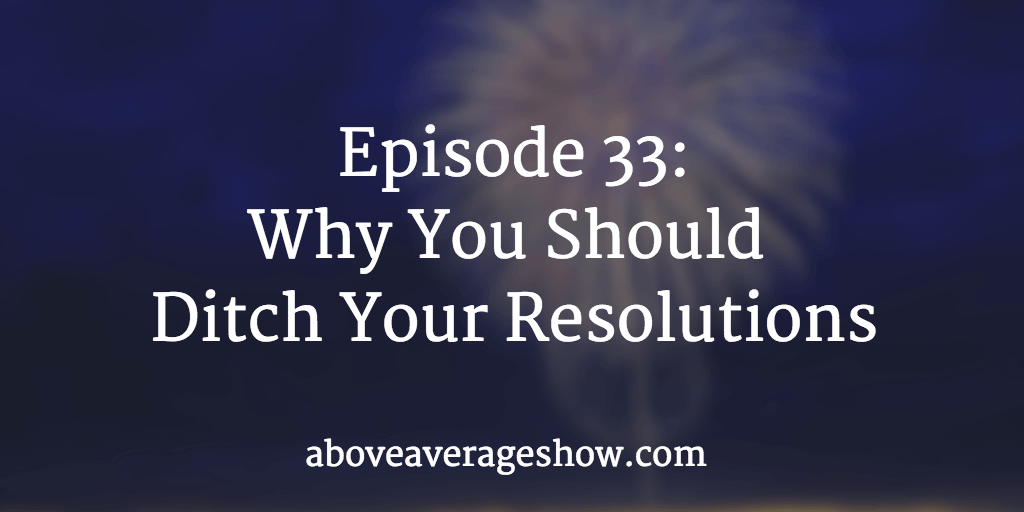 33: Why You Should Ditch Your Resolutions