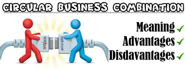 Circular business combination - Meaning, Advantages, Disadvantages