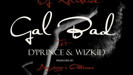 DJ Xclusive ft. D'Prince & Wizkid - GAL BAD [prod. by Don Jazzy & Altims] Artwork | AceWorldTeam.com