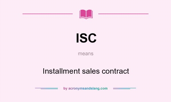 ISC - Installment sales contract in Undefined by AcronymsAndSlang
