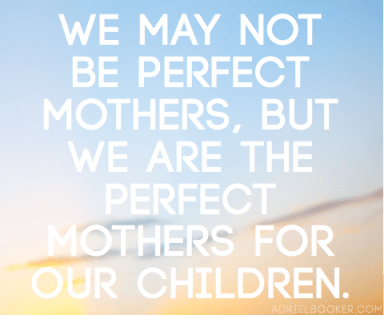 We may not be perfect mothers, but we are the perfect mothers for our children.