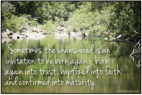 Sometimes the unanswered is an invitation to be born again.