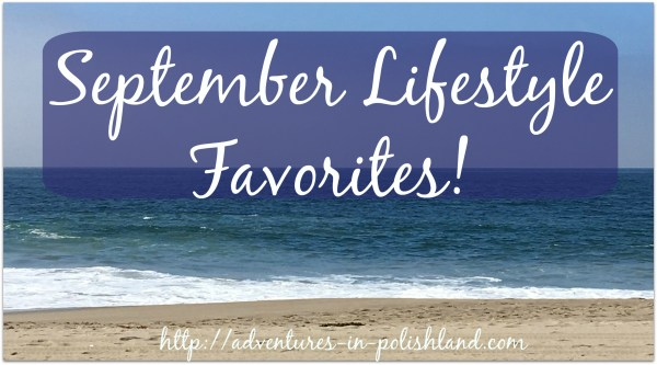 September Lifestyle Favorites! | Adventures in Polishland