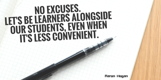 no excuses. Let's be learners alongside our students, even when it's less convenient.