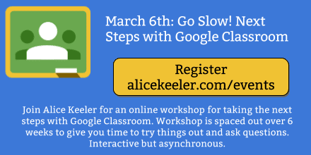 Join Alice Keeler for an online workshop for taking the next steps with Google Classroom. Workshop is spaced out over 6 weeks to give you time to try things out and ask questions. Interactive but asynchronous.