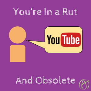 You're in a rut and obsolete