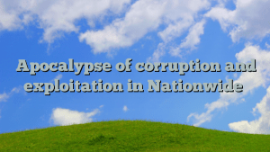 Apocalypse of corruption and exploitation in Nationwide