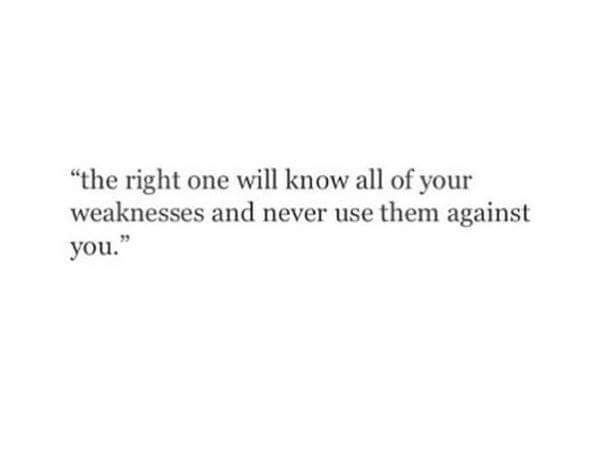 The right one will know all of your weaknesses and NEVER use them
