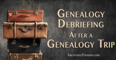 Genealogy Debriefing After a Genealogy Trip