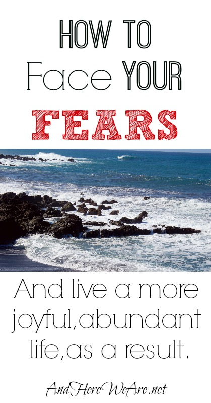 How to Face Your Fears and live a more joyful, abundant life, as a result