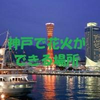 神戸で手持ち花火ができる場所 川や海岸や公園で花火可能な場所を紹介!