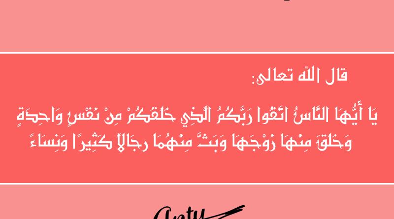 """النساء والرجال من نفس واحدة - قال الله عز وجل في محكم كتابه الكريم : بِسْمِ اللَّهِ الرَّحْمَٰنِ الرَّحِيمِ يَا أَيُّهَا النَّاسُ اتَّقُوا رَبَّكُمُ الَّذِي خَلَقَكُمْ مِنْ نَفْسٍ وَاحِدَةٍ وَخَلَقَ مِنْهَا زَوْجَهَا وَبَثَّ مِنْهُمَا رِجَالًا كَثِيرًا وَنِسَاءً ۚ وَاتَّقُوا اللَّهَ الَّذِي تَساءَلُونَ بِهِ وَالْأَرْحَامَ ۚ إِنَّ اللَّهَ كَانَ عَلَيْكُمْ رَقِيبًا"""" الآية 1 من سورة النساء"""