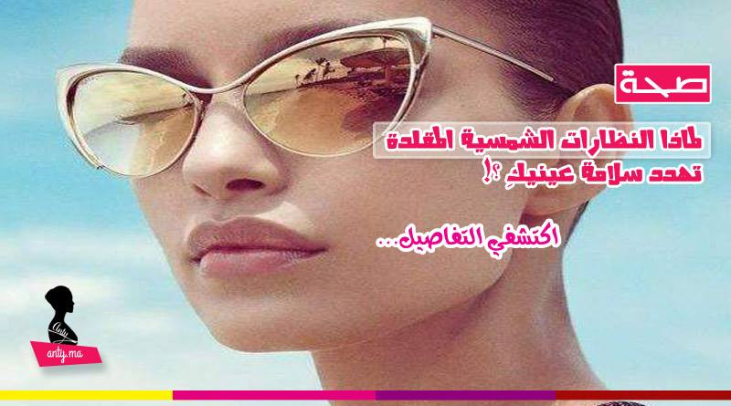 النظارات الشمسية المقلدة تهدد سلامة عينيكِ !!!
