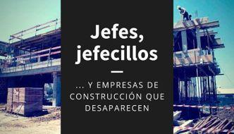 Jefes, jefecillos y empresas que desaparecen en la construcción