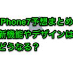 iPhone7のスペック予想まとめ。即買いかどうかは革新的な新機能次第