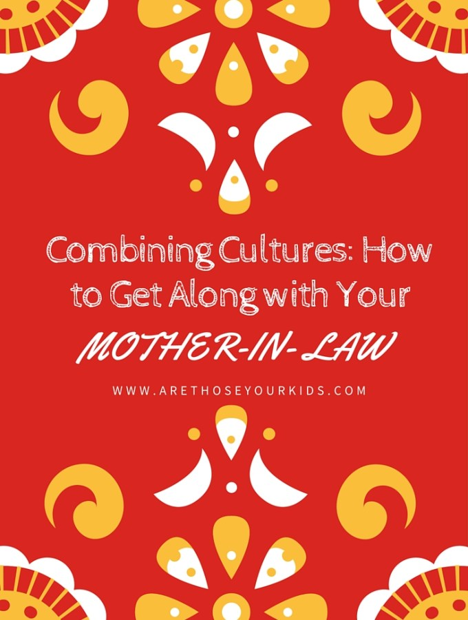 Combining Cultures: How to Get Along with Your Mother-in-Law