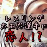 太田忍(レスリング)に恋人!?結婚適齢期の忍者レスラーの私生活!