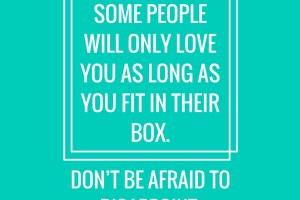Some people will only love you as long as you fit in their box. Don't be afraid to disappoint.