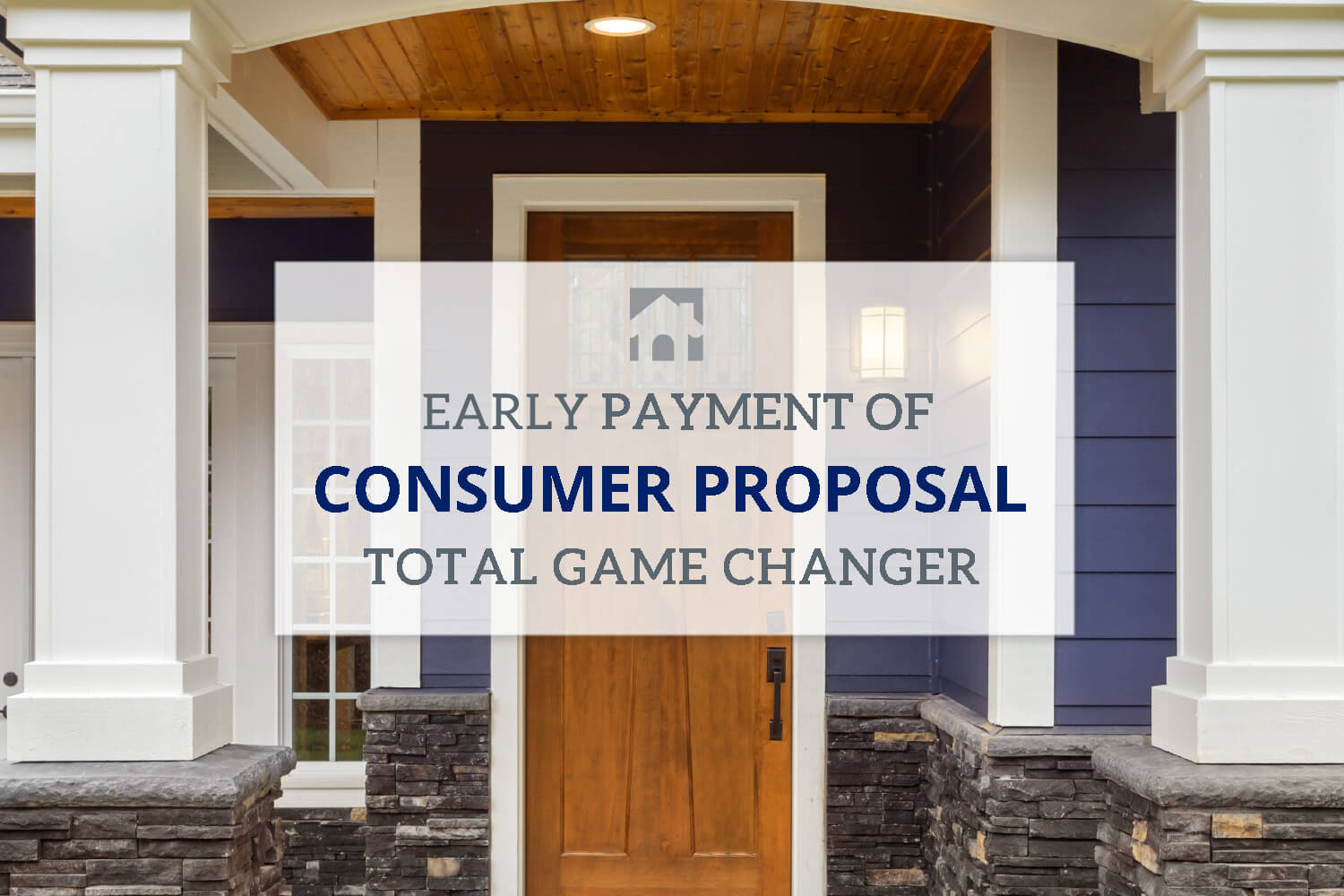 Consumer Proposal - imahe of West Coast Style home with blue siding and white door and text overlay that reads Early Payment of Consumer proposal is a total gamechanger