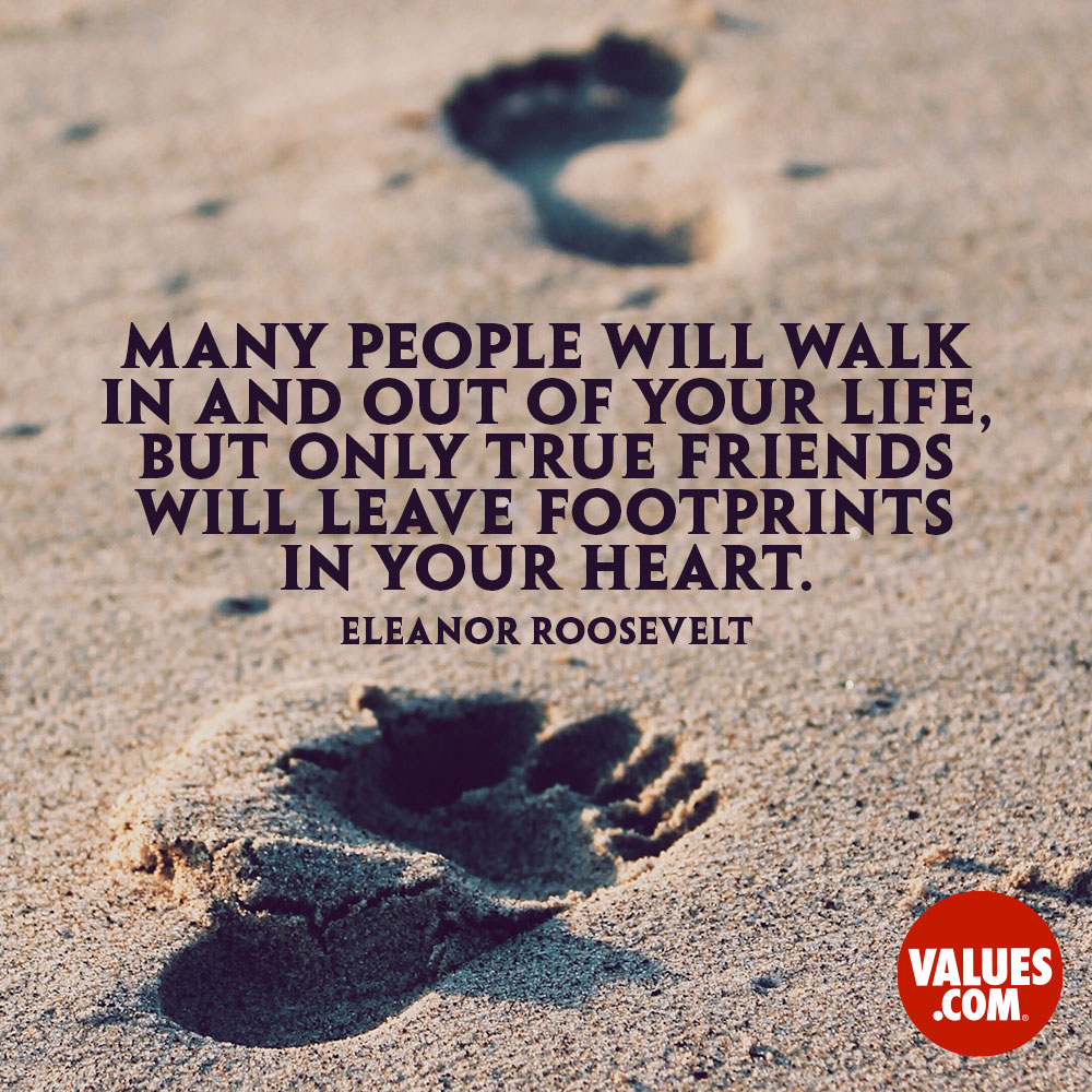 Many People Will Walk In And Out Of Your Life But Only True Friends Will Leave Footprints In Your Heart Eleanor Roosevelt Passiton Com
