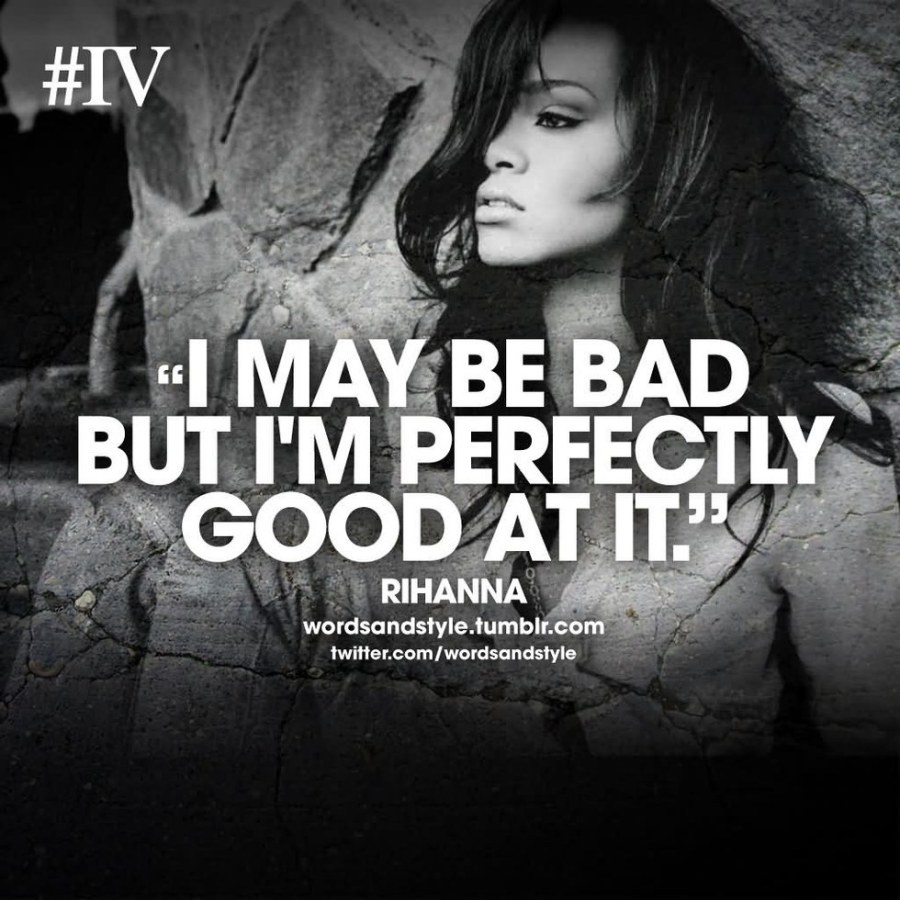 \u201cCuz I may be bad, but I\u0027m perfectly good at it.\u201d