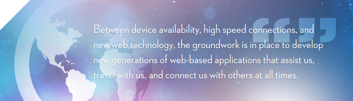 Between device availability, high speed connections, and new web technology, the groundwork is in place (or at least falling into place) to develop new generations of web-based applications that assist us, travel with us, and connect us with others at all times.
