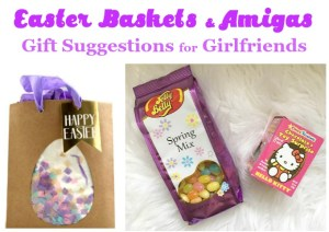 Easter Baskets and Girlfriends gift suggestions for amigas