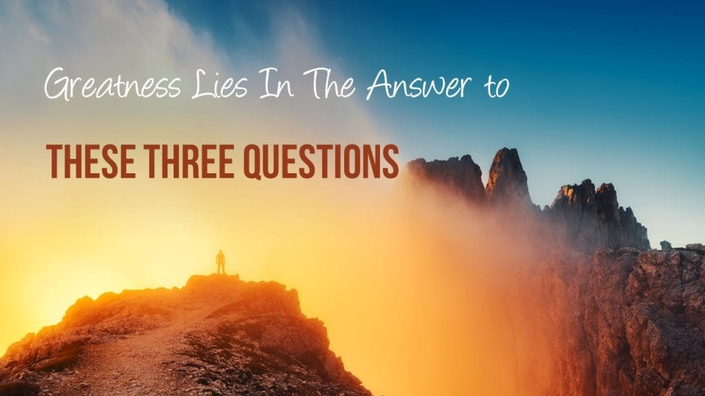 Greatness Lies In The Answers To These 3 Questions Avail Leadership