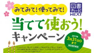 【終了】2017/3/31図書カードNEXT みてみて!使ってみて!当てて使おう!キャンペーン